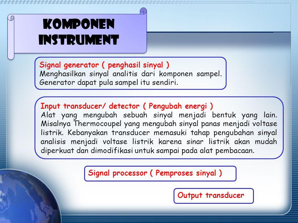 Komponen instrument Signal generator ( penghasil sinyal ) Menghasilkan sinyal analitis dari komponen sampel.