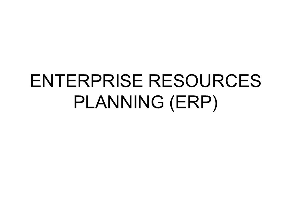 ENTERPRISE RESOURCES PLANNING (ERP)
