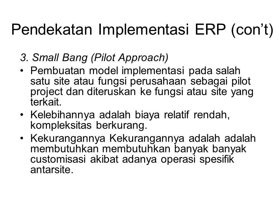 Pendekatan Implementasi ERP (con't) 3. Small Bang (Pilot Approach) Pembuatan model implementasi pada salah satu site atau fungsi perusahaan sebagai pi