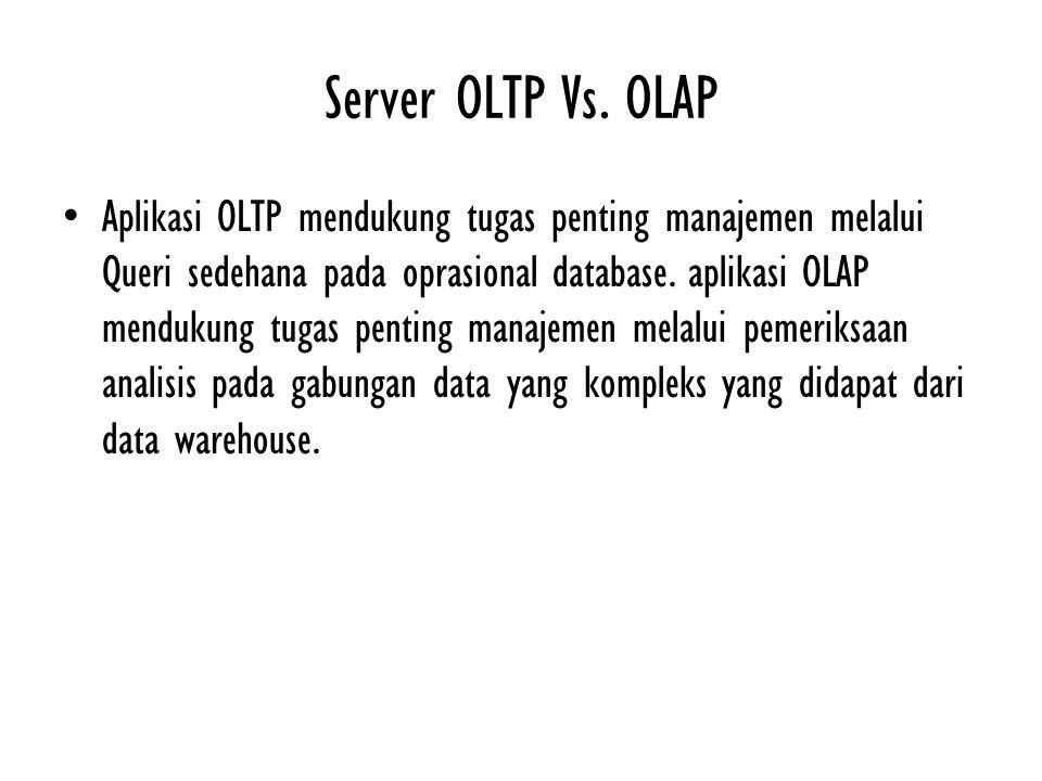 Server OLTP Vs. OLAP Aplikasi OLTP mendukung tugas penting manajemen melalui Queri sedehana pada oprasional database. aplikasi OLAP mendukung tugas pe