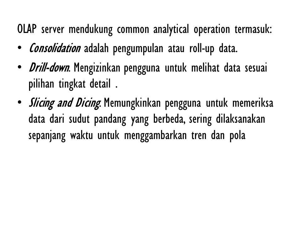 OLAP server mendukung common analytical operation termasuk: Consolidation adalah pengumpulan atau roll-up data. Drill-down. Mengizinkan pengguna untuk
