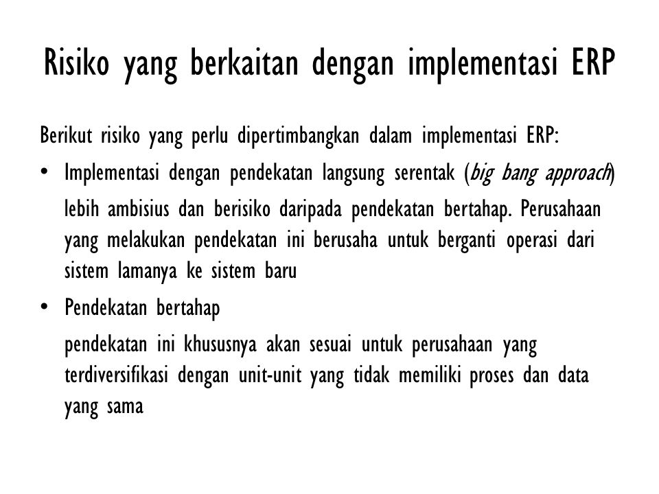 Risiko yang berkaitan dengan implementasi ERP Berikut risiko yang perlu dipertimbangkan dalam implementasi ERP: Implementasi dengan pendekatan langsun