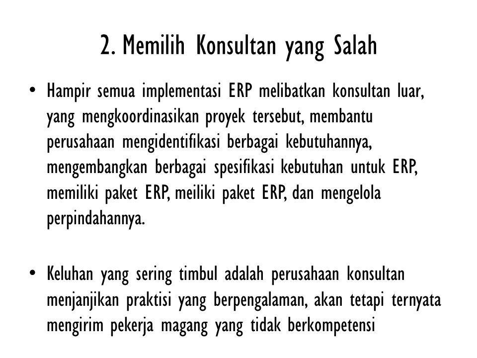 2. Memilih Konsultan yang Salah Hampir semua implementasi ERP melibatkan konsultan luar, yang mengkoordinasikan proyek tersebut, membantu perusahaan m
