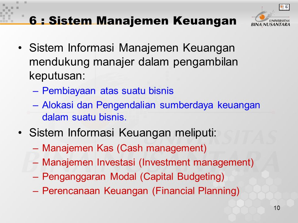 10 6 : Sistem Manajemen Keuangan Sistem Informasi Manajemen Keuangan mendukung manajer dalam pengambilan keputusan: –Pembiayaan atas suatu bisnis –Alo