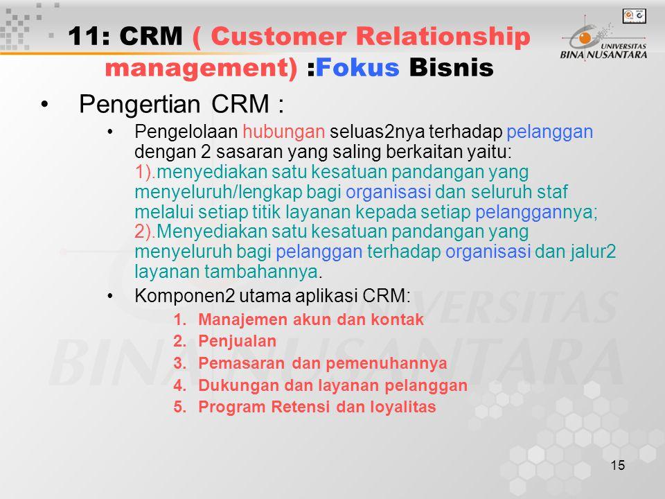 15 11: CRM ( Customer Relationship management) :Fokus Bisnis Pengertian CRM : Pengelolaan hubungan seluas2nya terhadap pelanggan dengan 2 sasaran yang