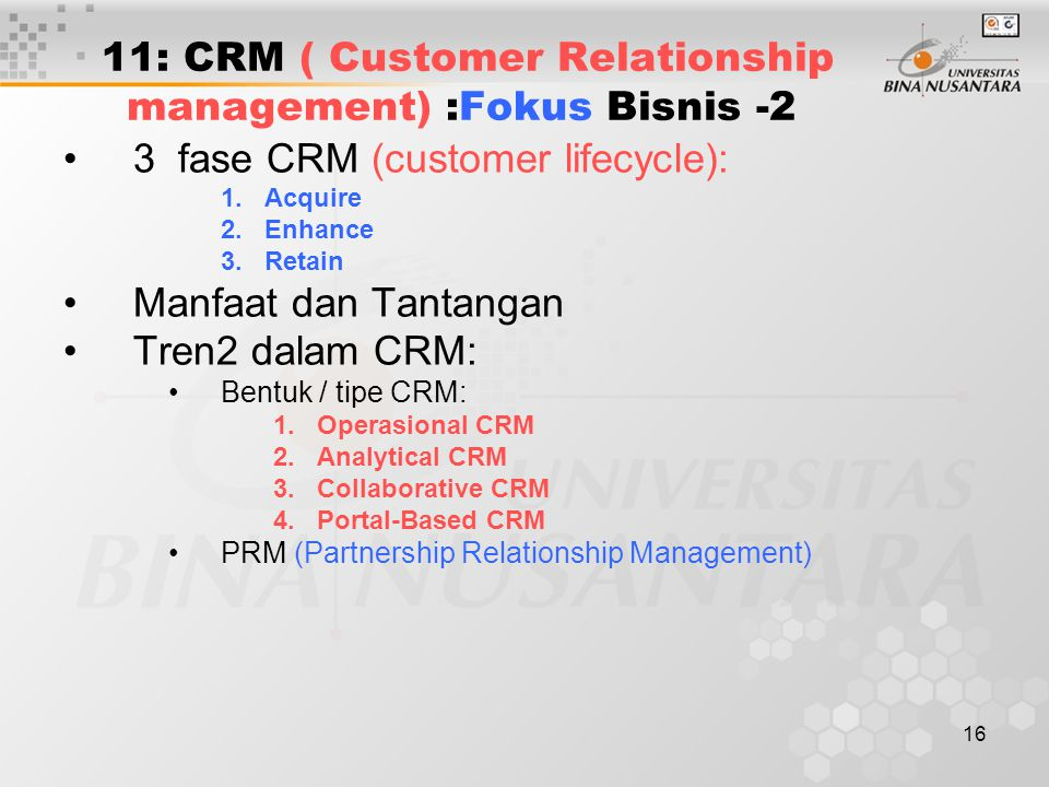 16 11: CRM ( Customer Relationship management) :Fokus Bisnis -2 3 fase CRM (customer lifecycle): 1.Acquire 2.Enhance 3.Retain Manfaat dan Tantangan Tr