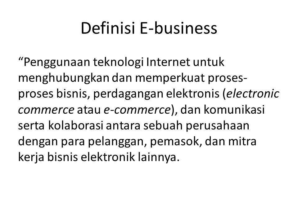 """Definisi E-business """"Penggunaan teknologi Internet untuk menghubungkan dan memperkuat proses- proses bisnis, perdagangan elektronis (electronic commer"""