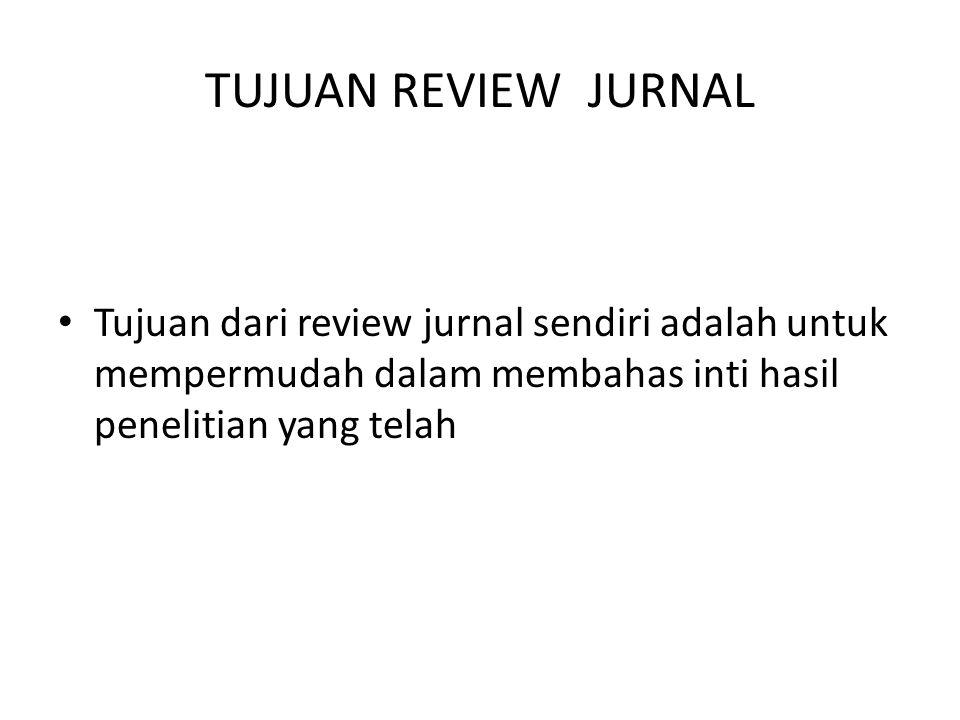 TUJUAN REVIEW JURNAL Tujuan dari review jurnal sendiri adalah untuk mempermudah dalam membahas inti hasil penelitian yang telah