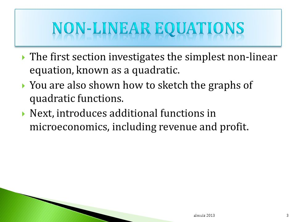  The first section investigates the simplest non-linear equation, known as a quadratic.  You are also shown how to sketch the graphs of quadratic fu