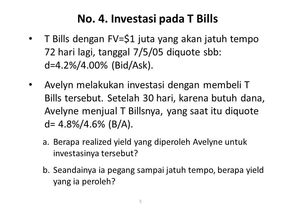 5 T Bills dengan FV=$1 juta yang akan jatuh tempo 72 hari lagi, tanggal 7/5/05 diquote sbb: d=4.2%/4.00% (Bid/Ask).