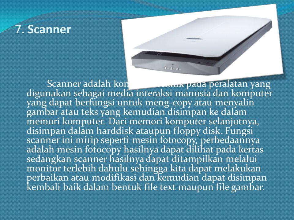 7. Scanner Scanner adalah konstuksi teknik pada peralatan yang digunakan sebagai media interaksi manusia dan komputer yang dapat berfungsi untuk meng-