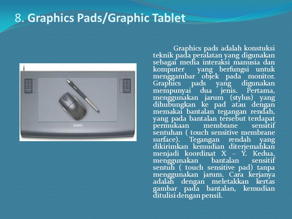 8. Graphics Pads/Graphic Tablet Graphics pads adalah konstuksi teknik pada peralatan yang digunakan sebagai media interaksi manusia dan komputer yang