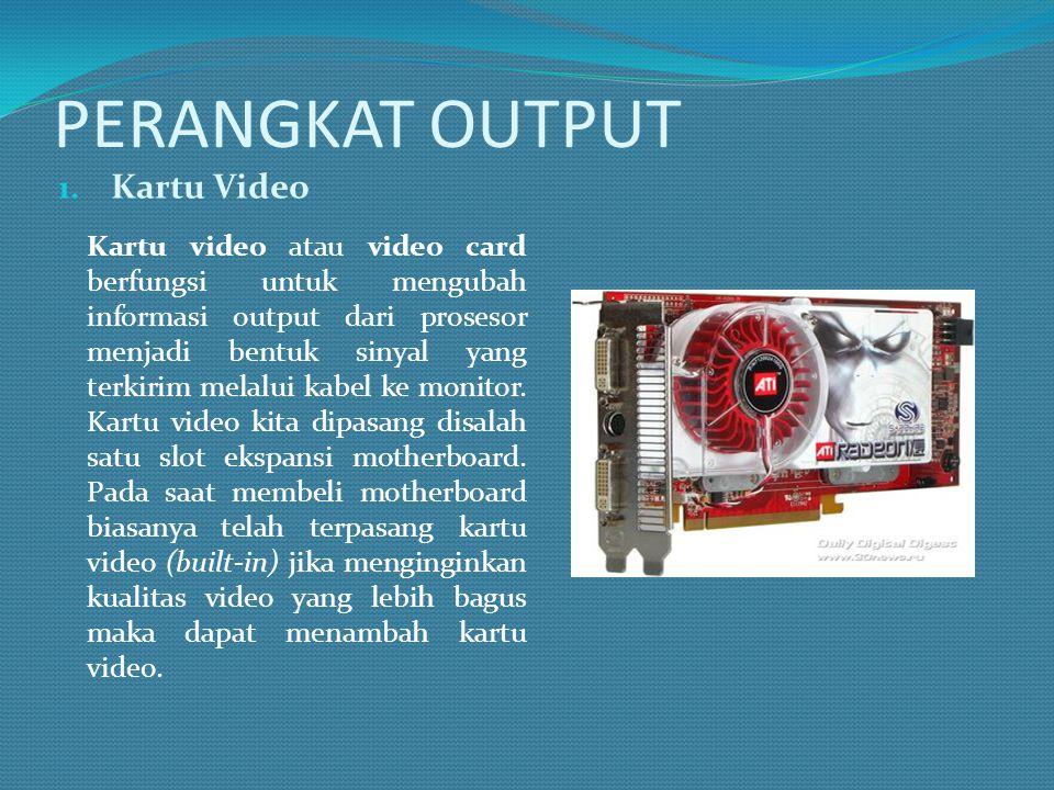 PERANGKAT OUTPUT 1. Kartu Video Kartu video atau video card berfungsi untuk mengubah informasi output dari prosesor menjadi bentuk sinyal yang terkiri
