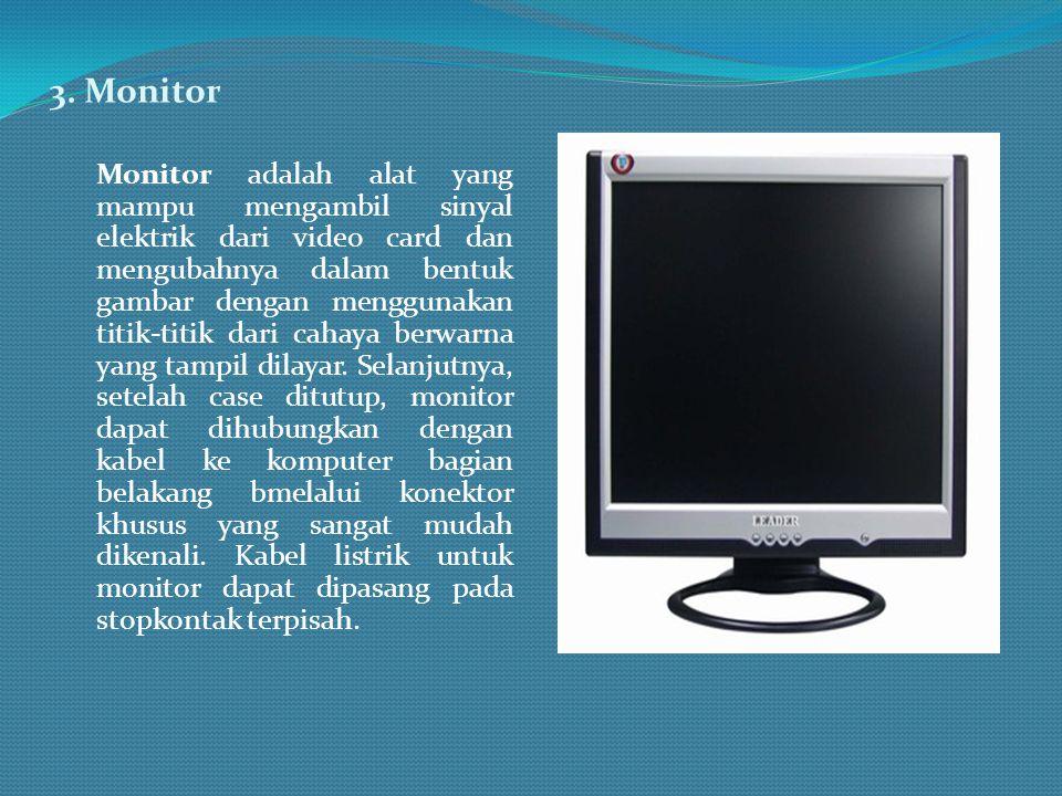 3. Monitor Monitor adalah alat yang mampu mengambil sinyal elektrik dari video card dan mengubahnya dalam bentuk gambar dengan menggunakan titik-titik