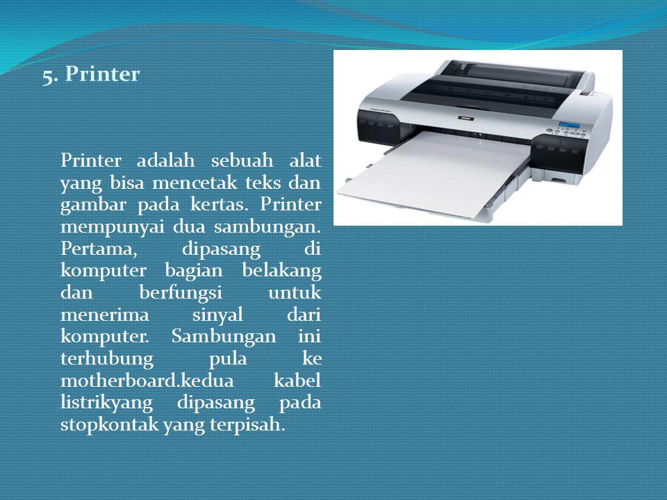5. Printer Printer adalah sebuah alat yang bisa mencetak teks dan gambar pada kertas. Printer mempunyai dua sambungan. Pertama, dipasang di komputer b