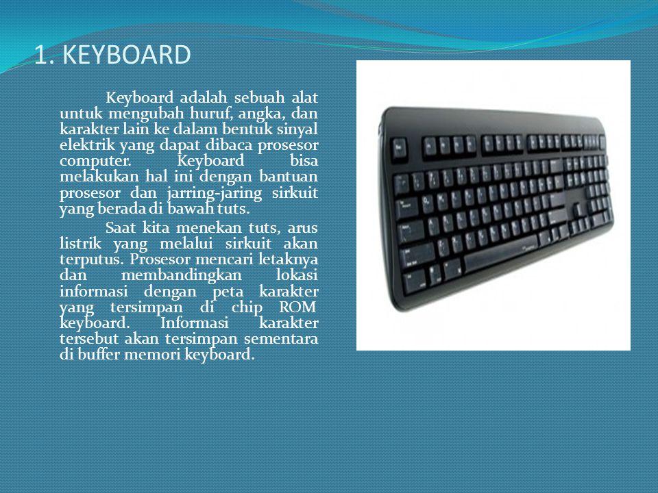 1. KEYBOARD Keyboard adalah sebuah alat untuk mengubah huruf, angka, dan karakter lain ke dalam bentuk sinyal elektrik yang dapat dibaca prosesor comp