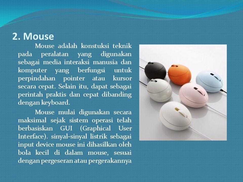 2. Mouse Mouse adalah konstuksi teknik pada peralatan yang digunakan sebagai media interaksi manusia dan komputer yang berfungsi untuk perpindahan poi