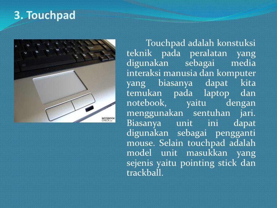 3. Touchpad Touchpad adalah konstuksi teknik pada peralatan yang digunakan sebagai media interaksi manusia dan komputer yang biasanya dapat kita temuk