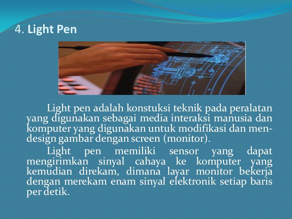 4. Light Pen Light pen adalah konstuksi teknik pada peralatan yang digunakan sebagai media interaksi manusia dan komputer yang digunakan untuk modifik