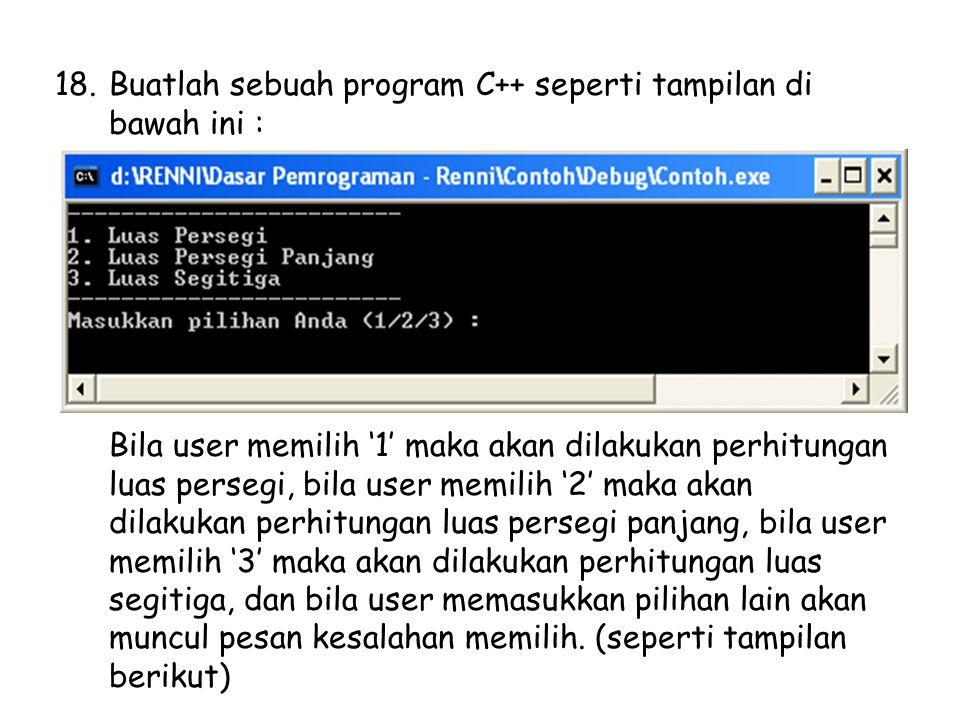18.Buatlah sebuah program C++ seperti tampilan di bawah ini : Bila user memilih '1' maka akan dilakukan perhitungan luas persegi, bila user memilih '2