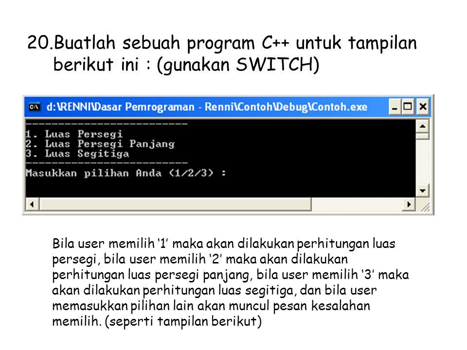 20.Buatlah sebuah program C++ untuk tampilan berikut ini : (gunakan SWITCH) Bila user memilih '1' maka akan dilakukan perhitungan luas persegi, bila user memilih '2' maka akan dilakukan perhitungan luas persegi panjang, bila user memilih '3' maka akan dilakukan perhitungan luas segitiga, dan bila user memasukkan pilihan lain akan muncul pesan kesalahan memilih.