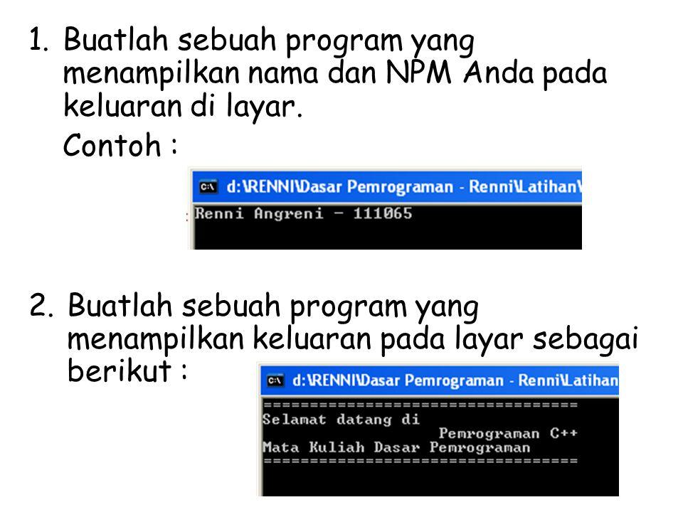 1.Buatlah sebuah program yang menampilkan nama dan NPM Anda pada keluaran di layar. Contoh : 2.Buatlah sebuah program yang menampilkan keluaran pada l