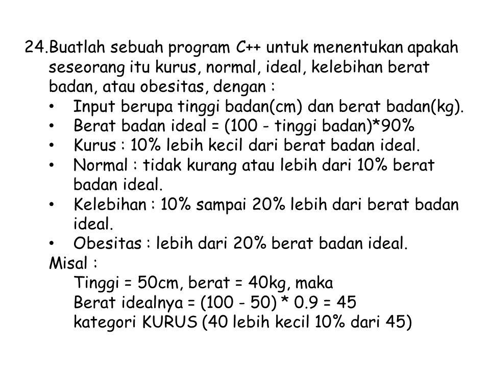24.Buatlah sebuah program C++ untuk menentukan apakah seseorang itu kurus, normal, ideal, kelebihan berat badan, atau obesitas, dengan : Input berupa tinggi badan(cm) dan berat badan(kg).