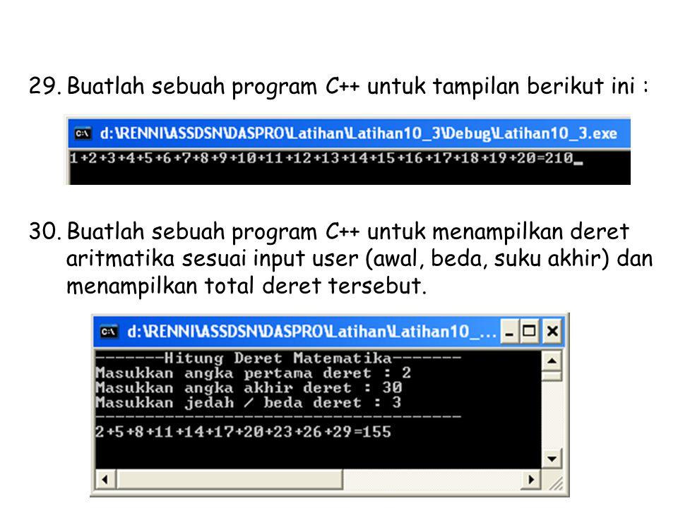 29.Buatlah sebuah program C++ untuk tampilan berikut ini : 30.Buatlah sebuah program C++ untuk menampilkan deret aritmatika sesuai input user (awal, beda, suku akhir) dan menampilkan total deret tersebut.