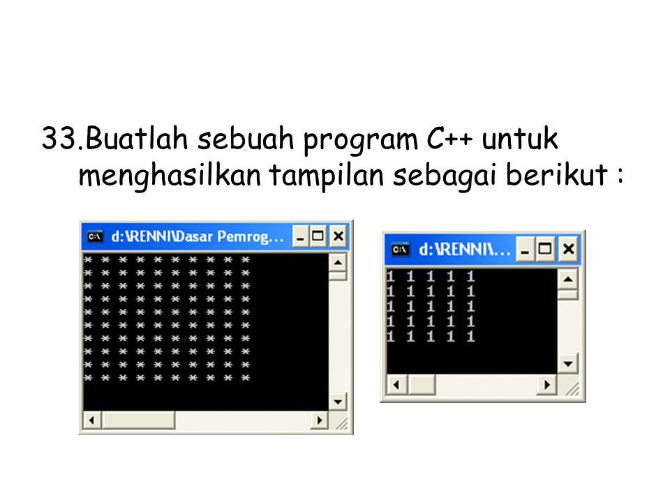 33.Buatlah sebuah program C++ untuk menghasilkan tampilan sebagai berikut :