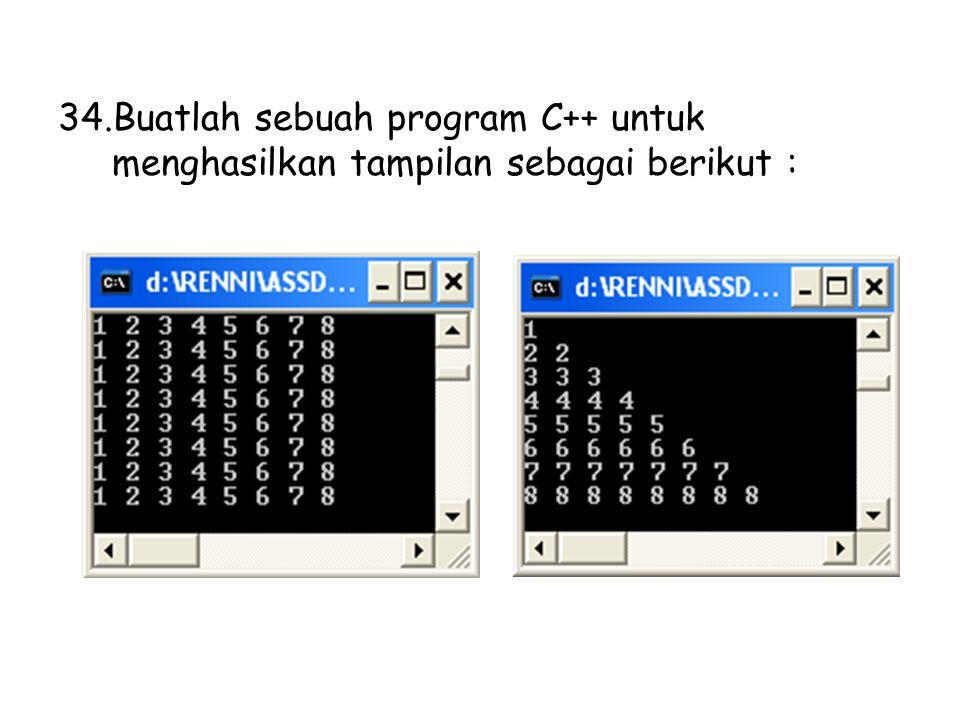 34.Buatlah sebuah program C++ untuk menghasilkan tampilan sebagai berikut :
