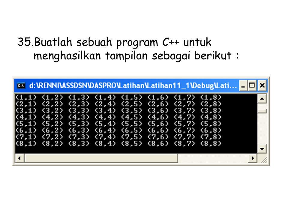 35.Buatlah sebuah program C++ untuk menghasilkan tampilan sebagai berikut :