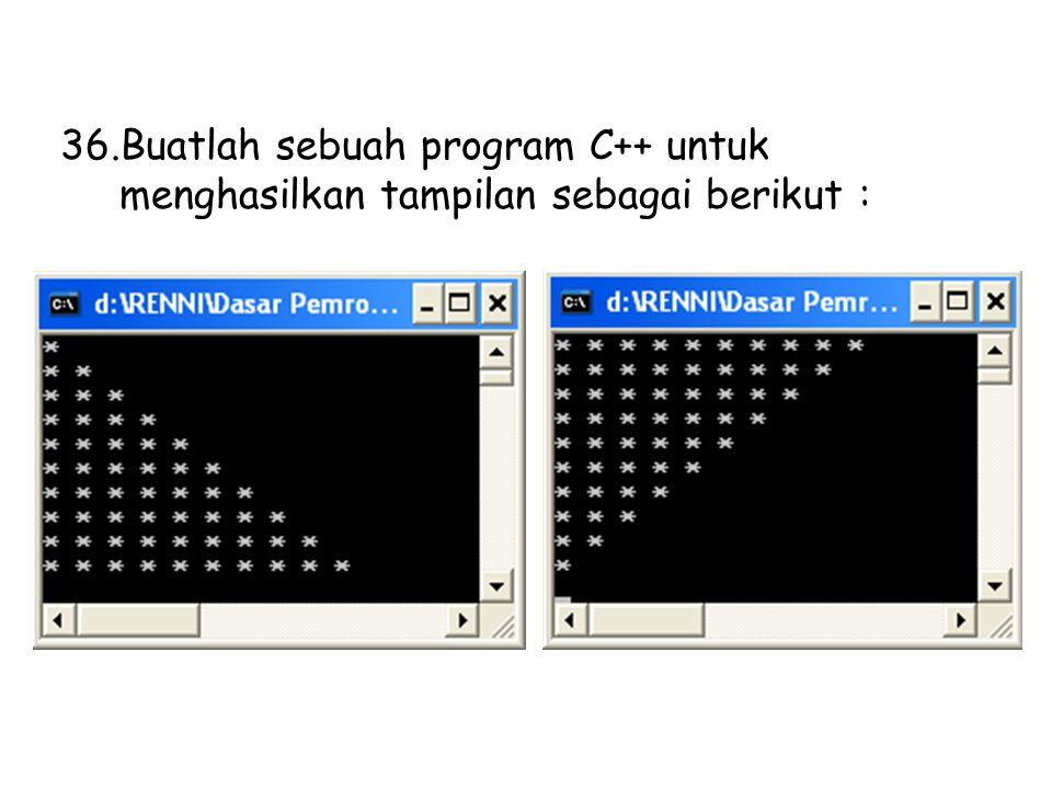 36.Buatlah sebuah program C++ untuk menghasilkan tampilan sebagai berikut :
