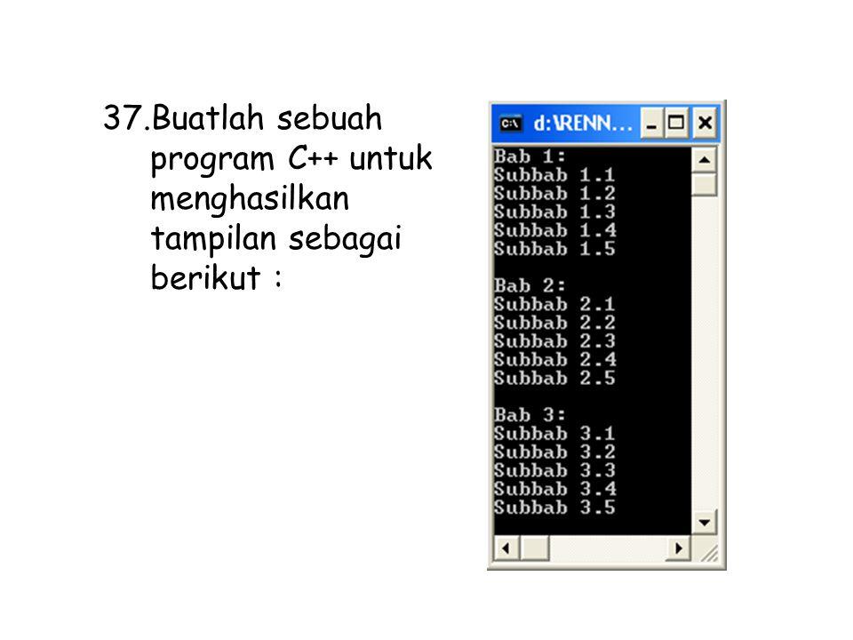 37.Buatlah sebuah program C++ untuk menghasilkan tampilan sebagai berikut :