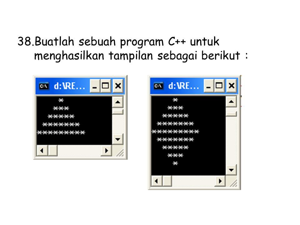 38.Buatlah sebuah program C++ untuk menghasilkan tampilan sebagai berikut :