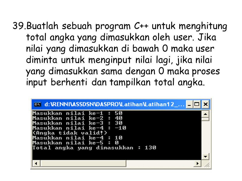 39.Buatlah sebuah program C++ untuk menghitung total angka yang dimasukkan oleh user. Jika nilai yang dimasukkan di bawah 0 maka user diminta untuk me