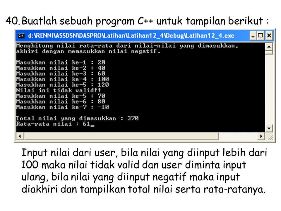 40.Buatlah sebuah program C++ untuk tampilan berikut : Input nilai dari user, bila nilai yang diinput lebih dari 100 maka nilai tidak valid dan user diminta input ulang, bila nilai yang diinput negatif maka input diakhiri dan tampilkan total nilai serta rata-ratanya.