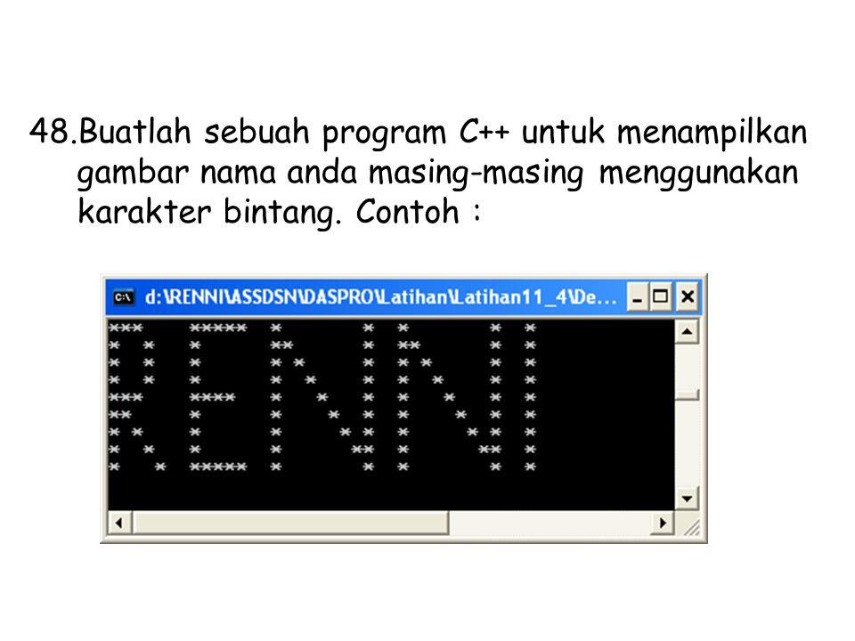 48.Buatlah sebuah program C++ untuk menampilkan gambar nama anda masing-masing menggunakan karakter bintang. Contoh :