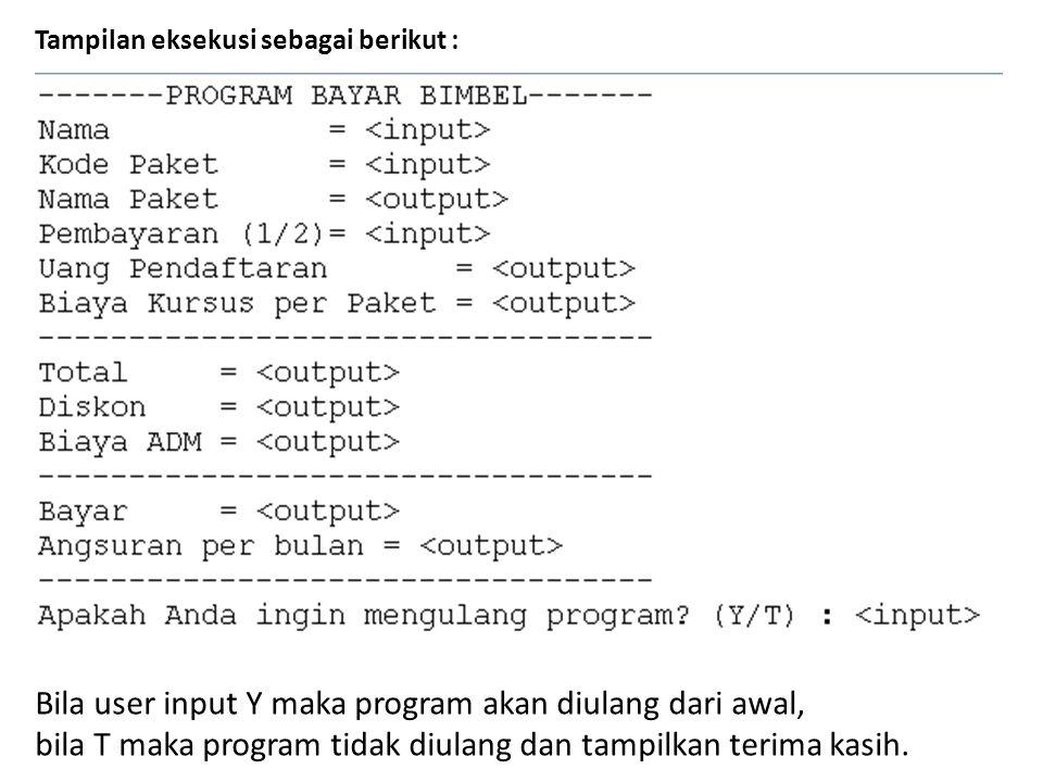 Tampilan eksekusi sebagai berikut : Bila user input Y maka program akan diulang dari awal, bila T maka program tidak diulang dan tampilkan terima kasi