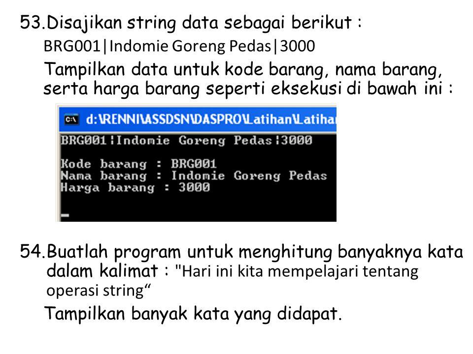 53.Disajikan string data sebagai berikut : BRG001|Indomie Goreng Pedas|3000 Tampilkan data untuk kode barang, nama barang, serta harga barang seperti