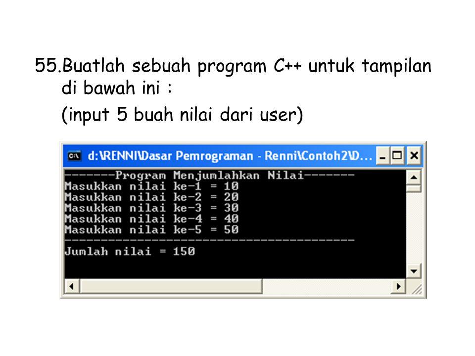 55.Buatlah sebuah program C++ untuk tampilan di bawah ini : (input 5 buah nilai dari user)