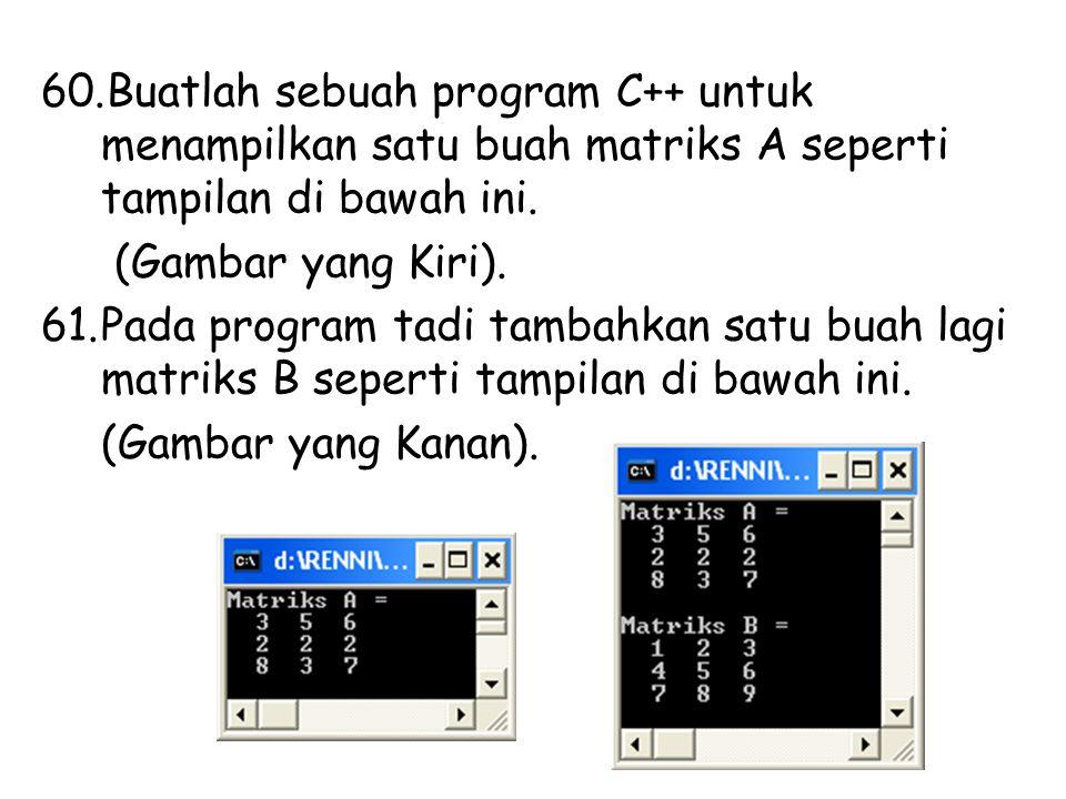 60.Buatlah sebuah program C++ untuk menampilkan satu buah matriks A seperti tampilan di bawah ini. (Gambar yang Kiri). 61.Pada program tadi tambahkan
