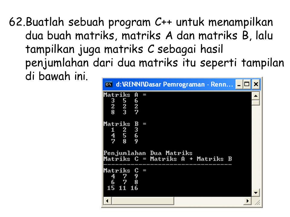 62.Buatlah sebuah program C++ untuk menampilkan dua buah matriks, matriks A dan matriks B, lalu tampilkan juga matriks C sebagai hasil penjumlahan dari dua matriks itu seperti tampilan di bawah ini.