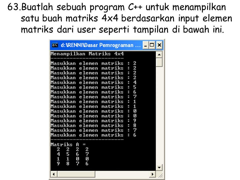 63.Buatlah sebuah program C++ untuk menampilkan satu buah matriks 4x4 berdasarkan input elemen matriks dari user seperti tampilan di bawah ini.