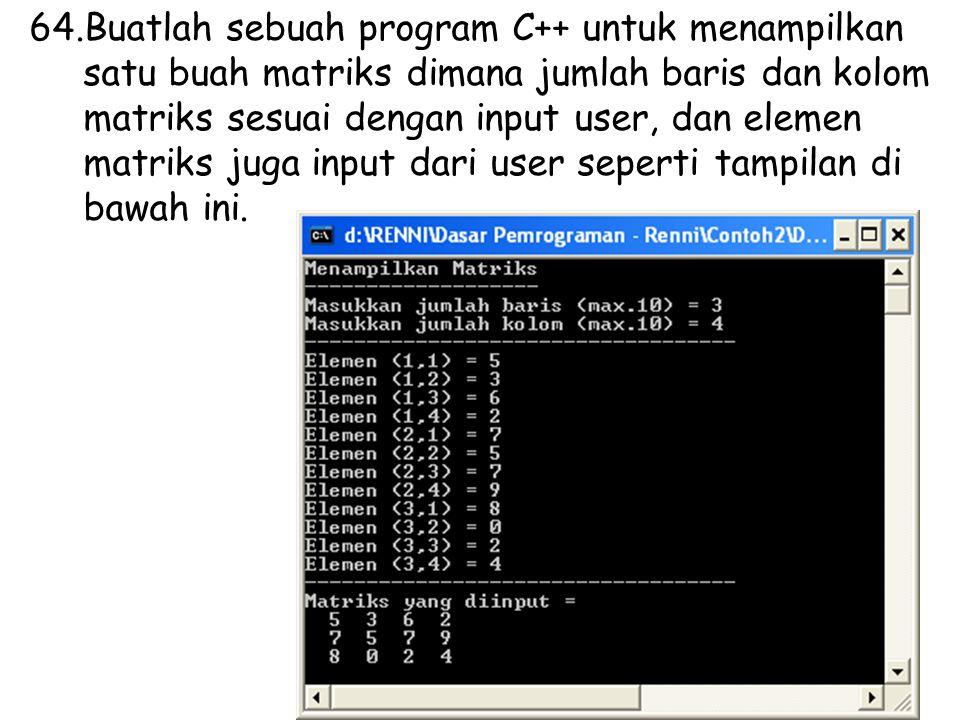 64.Buatlah sebuah program C++ untuk menampilkan satu buah matriks dimana jumlah baris dan kolom matriks sesuai dengan input user, dan elemen matriks juga input dari user seperti tampilan di bawah ini.