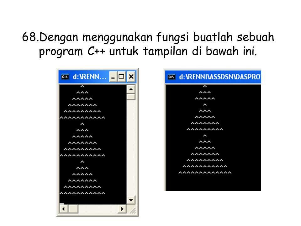 68.Dengan menggunakan fungsi buatlah sebuah program C++ untuk tampilan di bawah ini.
