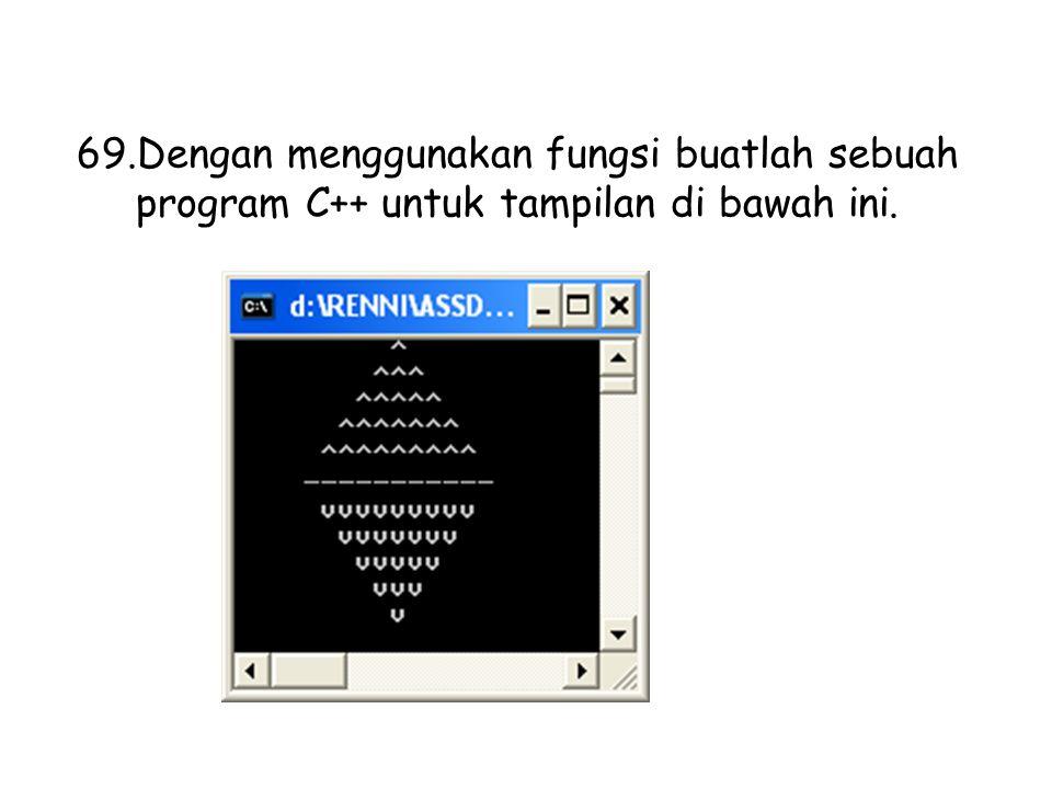 69.Dengan menggunakan fungsi buatlah sebuah program C++ untuk tampilan di bawah ini.
