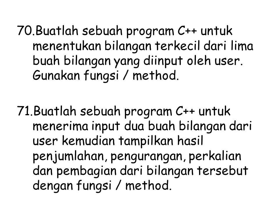 70.Buatlah sebuah program C++ untuk menentukan bilangan terkecil dari lima buah bilangan yang diinput oleh user. Gunakan fungsi / method. 71.Buatlah s