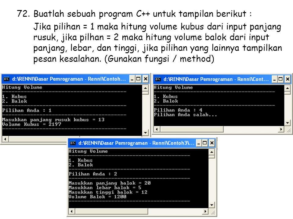 72.Buatlah sebuah program C++ untuk tampilan berikut : Jika pilihan = 1 maka hitung volume kubus dari input panjang rusuk, jika pilhan = 2 maka hitung volume balok dari input panjang, lebar, dan tinggi, jika pilihan yang lainnya tampilkan pesan kesalahan.