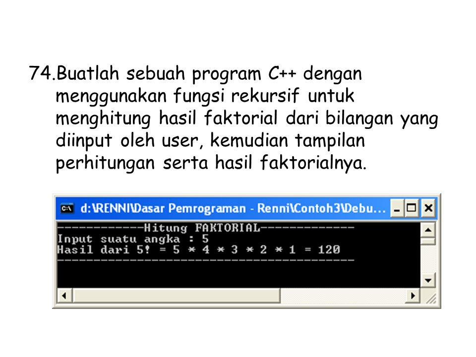 74.Buatlah sebuah program C++ dengan menggunakan fungsi rekursif untuk menghitung hasil faktorial dari bilangan yang diinput oleh user, kemudian tampilan perhitungan serta hasil faktorialnya.