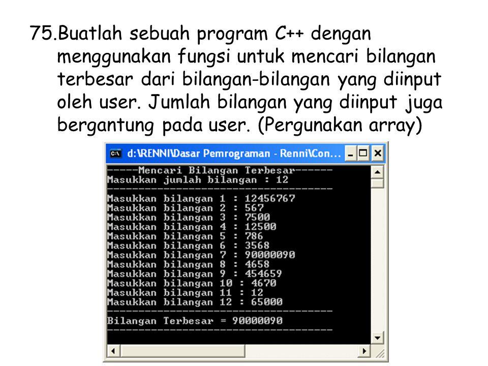 75.Buatlah sebuah program C++ dengan menggunakan fungsi untuk mencari bilangan terbesar dari bilangan-bilangan yang diinput oleh user. Jumlah bilangan